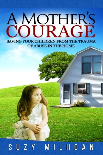 Read Online A Mother's Courage: Saving Your Children from the Trauma of Abuse in the Home PDF
