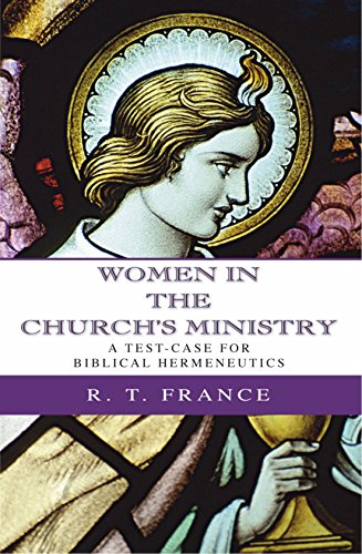 Women in the Church's Ministry: A Test-Case for Biblical Hermeneutics (The Didsbury Lectures 1995) (R T France)