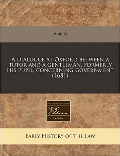 A dialogue at Oxford between a tutor and a gentleman, formerly his pupil, concerning government (1681) by Anon (2010-12-13)