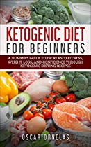 KETOGENIC DIET FOR BEGINNERS: A DUMMIES GUIDE TO INCREASED FITNESS, WEIGHT LOSS, AND CONFIDENCE THROUGH KETOGENIC DIETING RECIPES (KETOGENIC DIET, WEIGHT ... FITNESS, KETOGENIC COOKBOOK, CONFIDENCE)