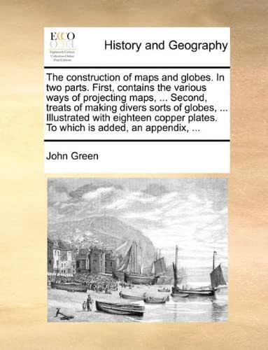 The construction of maps and globes. In two parts. First, contains the various ways of projecting maps, ... Second, treats of making divers sorts of ... plates. To which is added, an appendix, ...