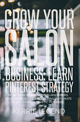 Grow Your Salon Business: Learn Pinterest Strategy: How to Increase Blog Subscribers, Make More Sales, Design Pins, Automate & Get Website Traffic for Free