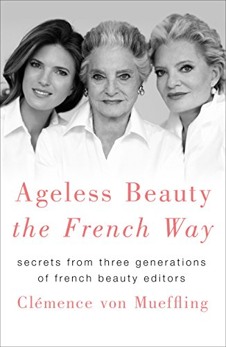 Ageless Beauty the French Way: Secrets from Three Generations of French Beauty Editors