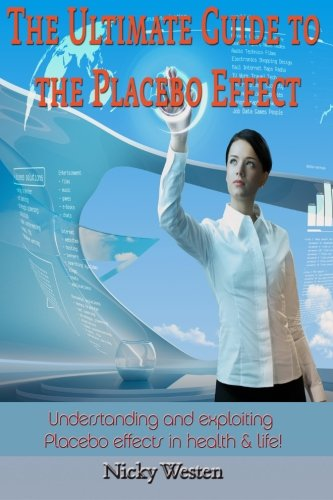 The Ultimate Guide to the Placebo Effect: Understanding and exploiting Placebo effects in health & life!