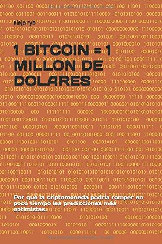 1 BITCOIN = 1 MILLON DE DOLARES: Por que la criptomoneda podria romper en poco tiempo las predicciones mas optimistas. (Spanish Edition) [alejo ryb] (Tapa Blanda)