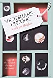 Victorians Undone: Tales of the Flesh in the Age of Decorum
