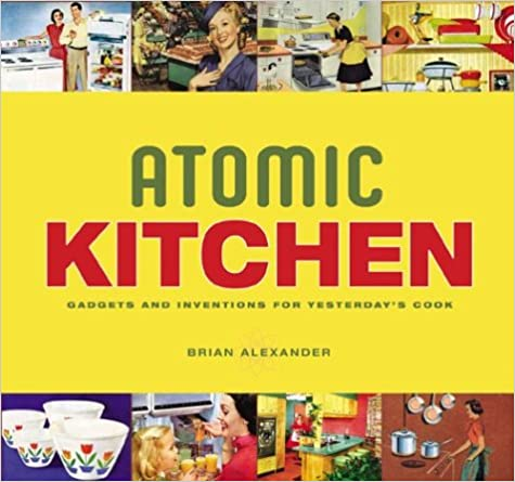 Atomic Kitchen: Gadgets And Inventions For Yesterdayu0027s Cook: Brian  Alexander: 0826210000254: Amazon.com: Books