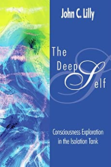 The Deep Self: Consciousness Exploration in the Isolation Tank (Consciousness Classics) by [Lilly, John Cunningham]