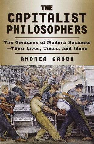 The Capitalist Philosophers: The Geniuses of Modern Business–Their Lives, Times, and Ideas