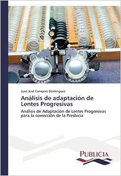 Análisis de adaptación de Lentes Progresivas: Análisis de Adaptación de Lentes Progresivas para la corrección de la Presbicia (Spanish Edition)