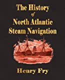 The History of North Atlantic Steam Navigation, Henry Fry, 1603860851