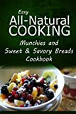 img - for Easy All-Natural Cooking - Munchies and Sweet & Savory Breads Cookbook: Easy Healthy Recipes Made With Natural Ingredients book / textbook / text book