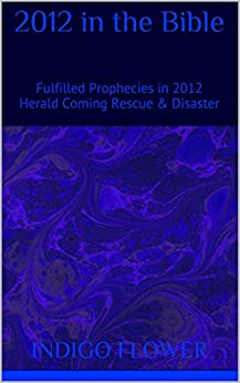 2012 in the Bible: Fulfilled Prophecies in 2012 Herald Coming Rescue & Disaster by [Flower, Indigo]