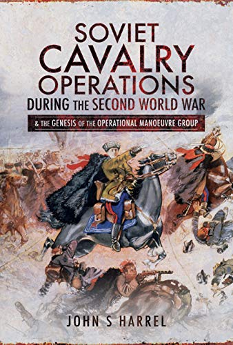 (Soviet Cavalry Operations During the Second World War: and the Genesis of the Operational Manoeuvre Group)
