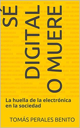 Descargar Libro Sé Digital O Muere: La Huella De La Electrónica En La Sociedad Tomás Perales Benito