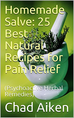 Homemade Salve: 25 Best Natural Recipes for Pain Relief: (Psychoactive Herbal Remedies) by [Aiken, Chad ]