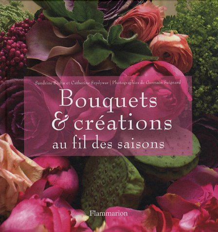 Bouquets et créations au fil des saisons Relié – 3 mai 2007 Sandrine Bechu Catherine Szydywar Germain Suignard Flammarion