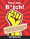 Take this, B*tch!: An Adult Coloring Book Featuring Extremely Vulgar Swear Words, Swear Phrases and Insults to Express Your Emotions