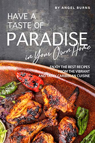 Have a Taste of Paradise in Your Own Home: Enjoy the Best Recipes from the Vibrant and Tasty Caribbean Cuisine (Best Wine To Have With Curry)