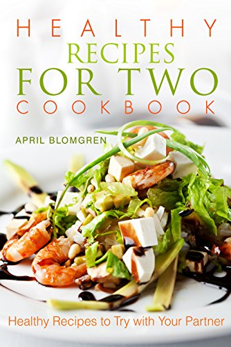 Healthy Recipes for Two Cookbook: Healthy Recipes to Try with Your Partner by April Blomgren