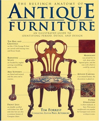 The Bulfinch Anatomy Of Antique Furniture An Illustrated Guide To Identifying Period Detail And Design Paul Atterbury Tim Forrest 9780821223253