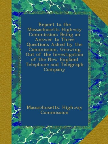 Report to the Massachusetts Highway Commission: Being an Answer to Three Questions Asked by the Commission, Growing Out of the Investigation of the New England Telephone and Telegraph Company ebook