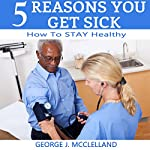 Five Reasons You Get Sick: How to STAY Healthy | George McClelland