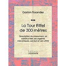La Tour Eiffel de 300 mètres: Description du monument, sa construction, ses organes mécaniques, son but et son utilité (French Edition)