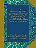 img - for Michigan As a Province, Territory and State: Michigan As a Province, from Its Discovery and Settlement by the French to Its Final Surrender to the United States, by H. M. Utley book / textbook / text book