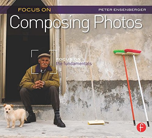 Focus On Composing Photos: Focus On The Fundamentals (Focus On Series) (The Focus On Series)