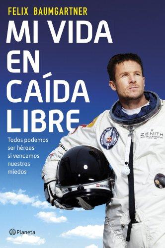 Descargar Libro Mi Vida En Caída Libre: Todos Podemos Ser Héroes Si Vencemos Nuestros Miedos Felix Baumgartner