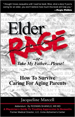 Elder Rage, or Take My Father    Please!: How to Survive Caring for