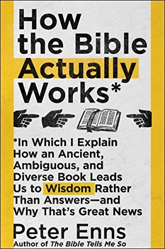 How the Bible Actually Works: In Which I Explain How An Ancient, Ambiguous, and Diverse Book Leads Us to Wisdom Rather Than Answers—and Why That's Great (That Great News)