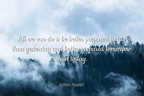 James Howell - Famous Quotes Laminated Poster Print 24x20 - All we can do is be Better Prepared Today Than Yesterday and Better Prepared Tomorrow Than Today.