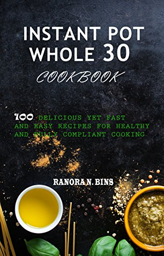 Instant Pot Whole 30 Cookbook: 100 Delicious yet Fast and Easy Recipes for Healthy and Fully Compliant Cooking by Ranora N.  Bins