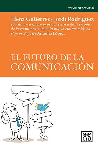 El futuro de la comunicación: Elena Gutiérrez y Jordi Rodríguez coordinan a nueve expertos para definir los retos de la comunicación en la nueva era tecnológica (Acción empresarial) (Spanish Edition)