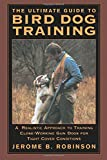 The Ultimate Guide to Bird Dog Training: A Realistic Approach to Training Close-Working Gun Dogs for Tight Cover Conditions
