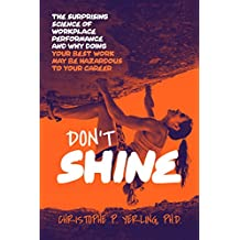 Don't Shine: The Surprising Science of Workplace Performance and Why Doing Your Best Work May Be Hazardous to Your Career