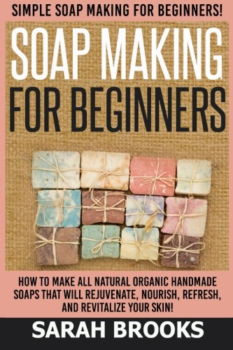 Soap Making For Beginners – Sarah Brooks: Simple Soap Making For Beginners! How To Make Al ...