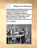 The Insufficiency of the Principal Objections Whether of Jews or Greeks to Christianity a Sermon Preached in St Mary's Church, Before the University O, John Cradock, 1171399294