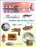 Florida's Golden Age of Souvenirs, 1890-1930, Larry Roberts, 0813024242