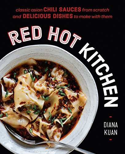 Red Hot Kitchen: Classic Asian Chili Sauces from Scratch and Delicious Dishes to Make With Them by Diana Kuan