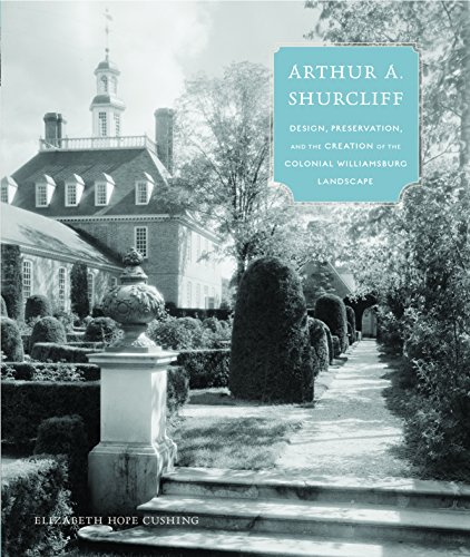 Arthur A. Shurcliff: Design, Preservation, and the Creation of the Colonial Williamsburg Landscape (Designing the American Park)