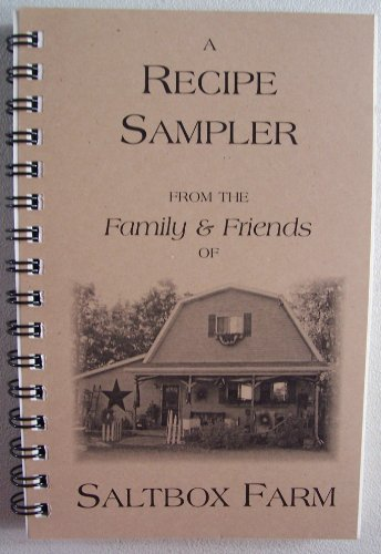 A Recipe Sampler from the Family & Friends of Saltbox Farm (Appetizers, Beverages & Dips, Soups, Salads & Relishes, Dressings & Sauces, Breads & Rolls, Veggies & Side Dishes, Main Dishes & Meals, Breakfast Dishes, For the Sweet Tooth, Not (Sweet Tooth Sampler)