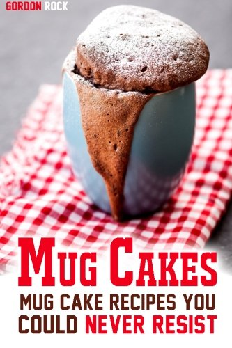 Mug Cakes: Mug Cake Recipes You Could Never Resist