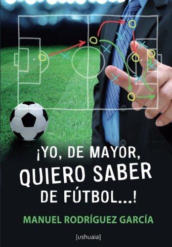 ¡Yo, de mayor, quiero saber de futbol! (Spanish Edition) [Manuel Rodriguez Garcia] (Tapa Blanda)