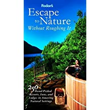Fodor's Escape to Nature Without Roughing It,1st Edition: 250 Hand-Picked Resorts, Inns, and Lodges in Amazing Natural Settings