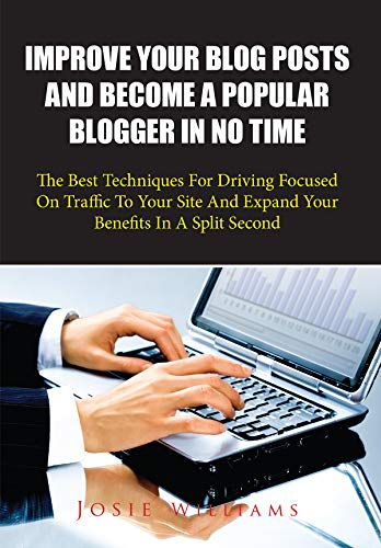 Improve Your Blog Posts And Become A Popular Blogger In No Time: The Best Techniques For Driving Focused On Traffic To Your Site And Expand Your Benefits In A Split Second