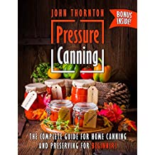 Pressure Canning: The Complete Guide for Home Canning and Preserving for Beginners