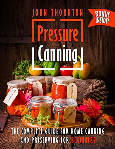 Pressure Canning: The Complete Guide for Home Canning and Preserving for Beginners by [Thornton, John]